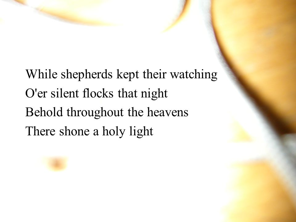 While shepherds kept their watching O er silent flocks that night Behold throughout the heavens There shone a holy light