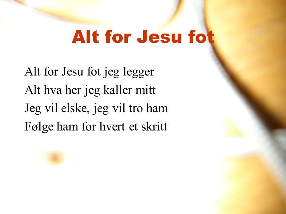 Alt for Jesu fot Alt for Jesu fot jeg legger Alt hva her jeg kaller mitt Jeg vil elske, jeg vil tro ham Følge ham for hvert et skritt