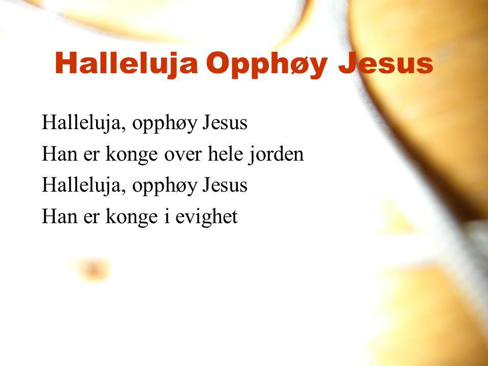 Halleluja, opphøy Jesus Han er konge over hele jorden Halleluja, opphøy Jesus Han er konge i evighet Halleluja Opphøy Jesus