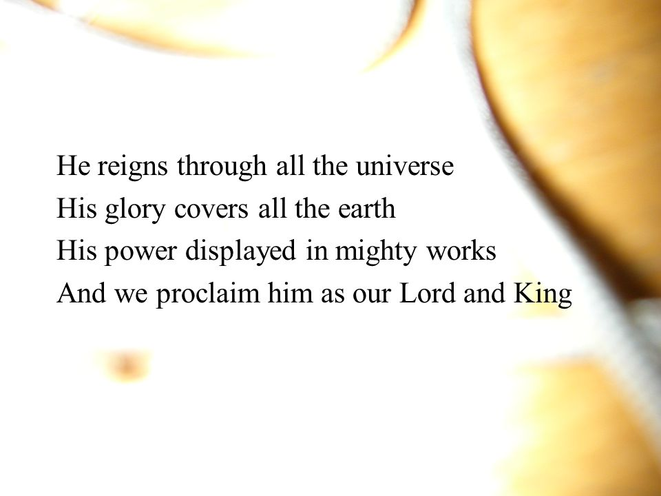 He reigns through all the universe His glory covers all the earth His power displayed in mighty works And we proclaim him as our Lord and King