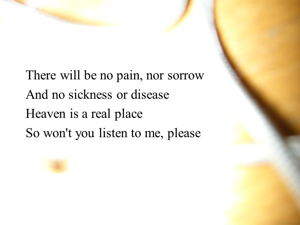There will be no pain, nor sorrow And no sickness or disease Heaven is a real place So won t you listen to me, please