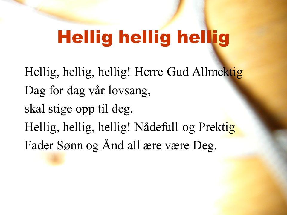 Hellig hellig hellig Hellig, hellig, hellig! Herre Gud Allmektig Dag for dag vår lovsang, skal stige opp til deg. Hellig, hellig, hellig! Nådefull og