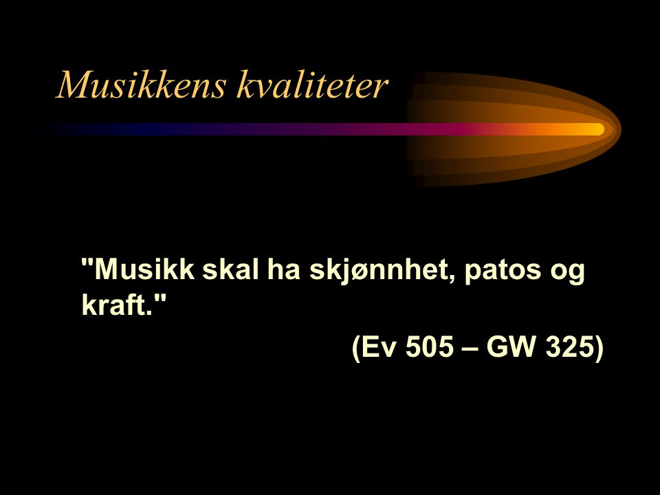 Musikkens kvaliteter Musikk skal ha skjønnhet, patos og kraft. (Ev 505 – GW 325)