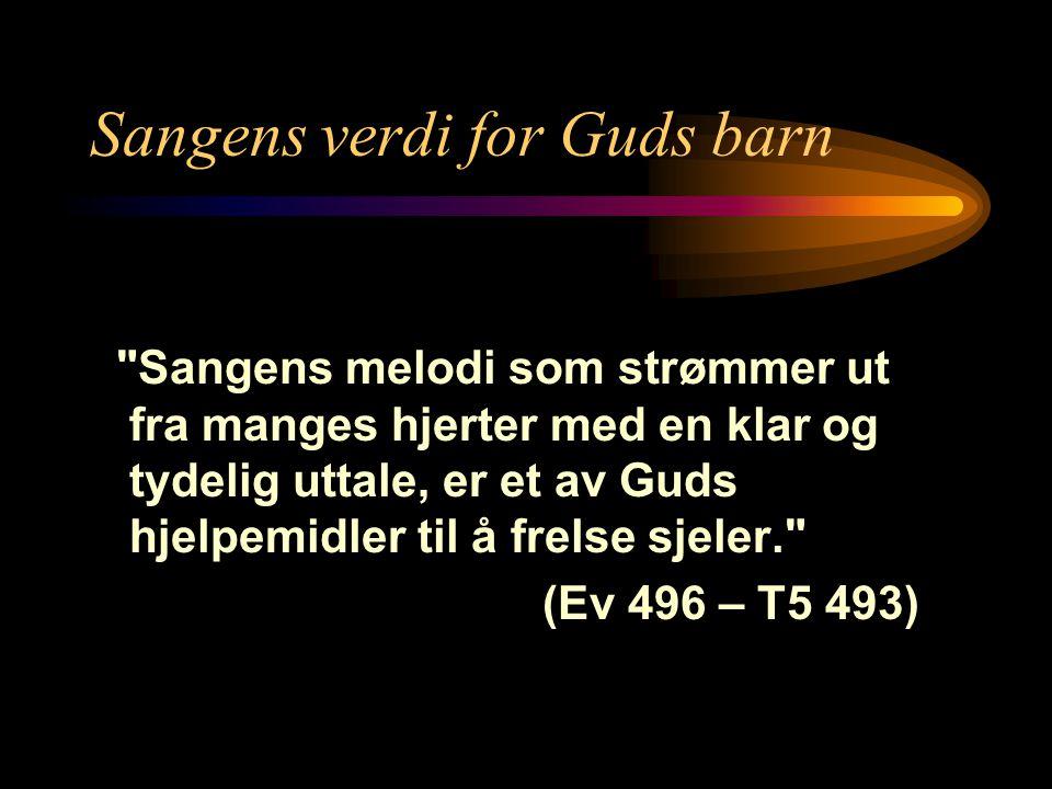 Sangens verdi for Guds barn Sangens melodi som strømmer ut fra manges hjerter med en klar og tydelig uttale, er et av Guds hjelpemidler til å frelse sjeler. (Ev 496 – T5 493)