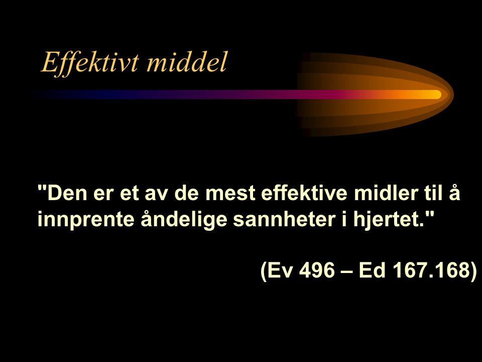 Effektivt middel Den er et av de mest effektive midler til å innprente åndelige sannheter i hjertet. (Ev 496 – Ed 167.168)
