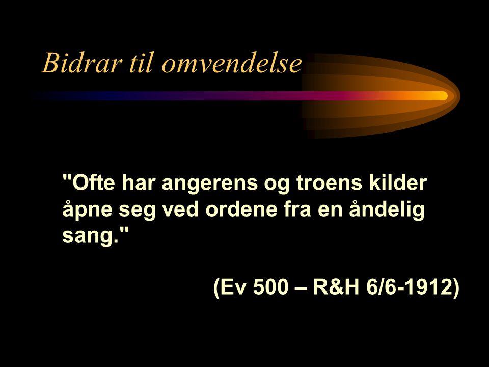 Bidrar til omvendelse Ofte har angerens og troens kilder åpne seg ved ordene fra en åndelig sang. (Ev 500 – R&H 6/6-1912)
