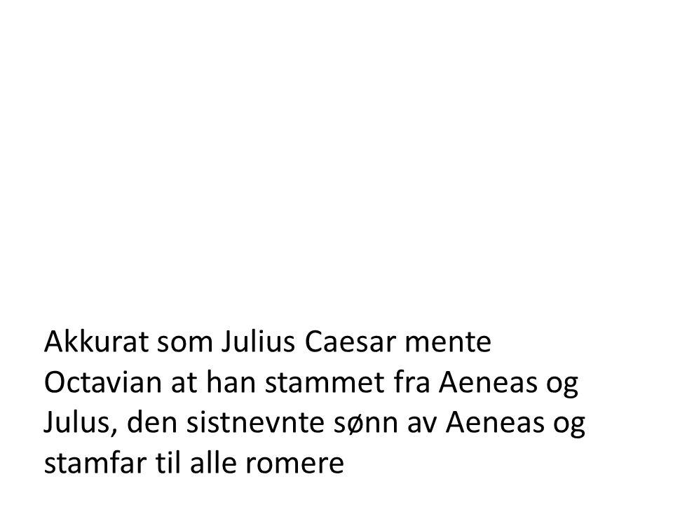 Akkurat som Julius Caesar mente Octavian at han stammet fra Aeneas og Julus, den sistnevnte sønn av Aeneas og stamfar til alle romere
