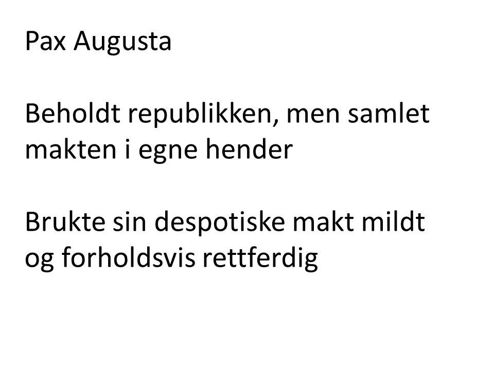 Pax Augusta Beholdt republikken, men samlet makten i egne hender Brukte sin despotiske makt mildt og forholdsvis rettferdig