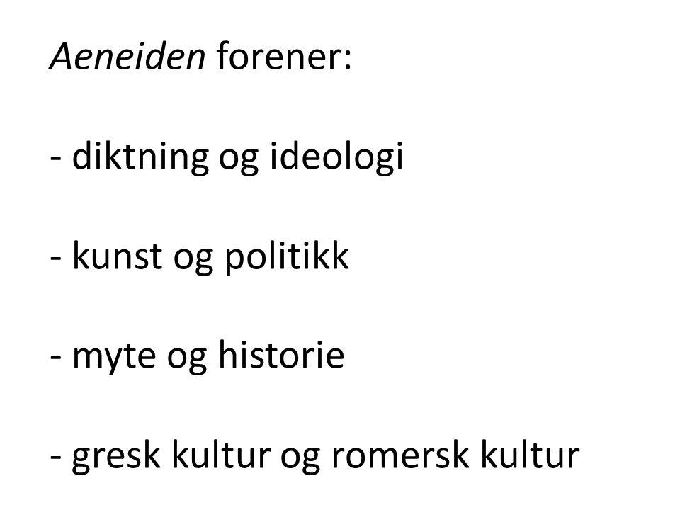 Aeneiden forener: - diktning og ideologi - kunst og politikk - myte og historie - gresk kultur og romersk kultur