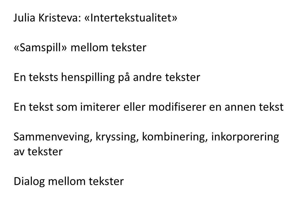 Julia Kristeva: «Intertekstualitet» «Samspill» mellom tekster En teksts henspilling på andre tekster En tekst som imiterer eller modifiserer en annen