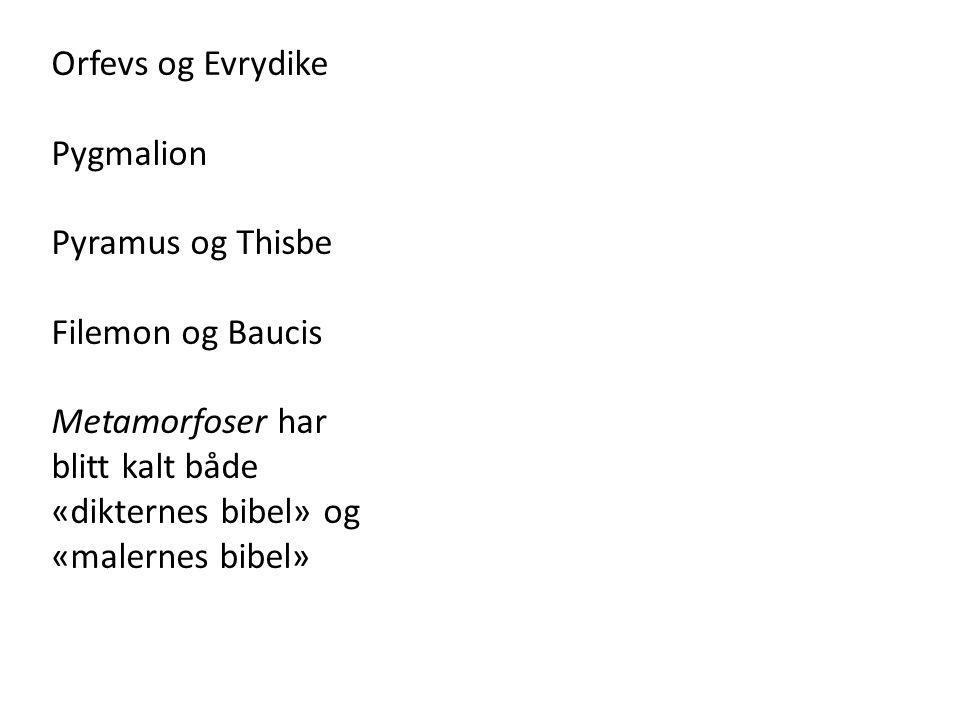 Orfevs og Evrydike Pygmalion Pyramus og Thisbe Filemon og Baucis Metamorfoser har blitt kalt både «dikternes bibel» og «malernes bibel»