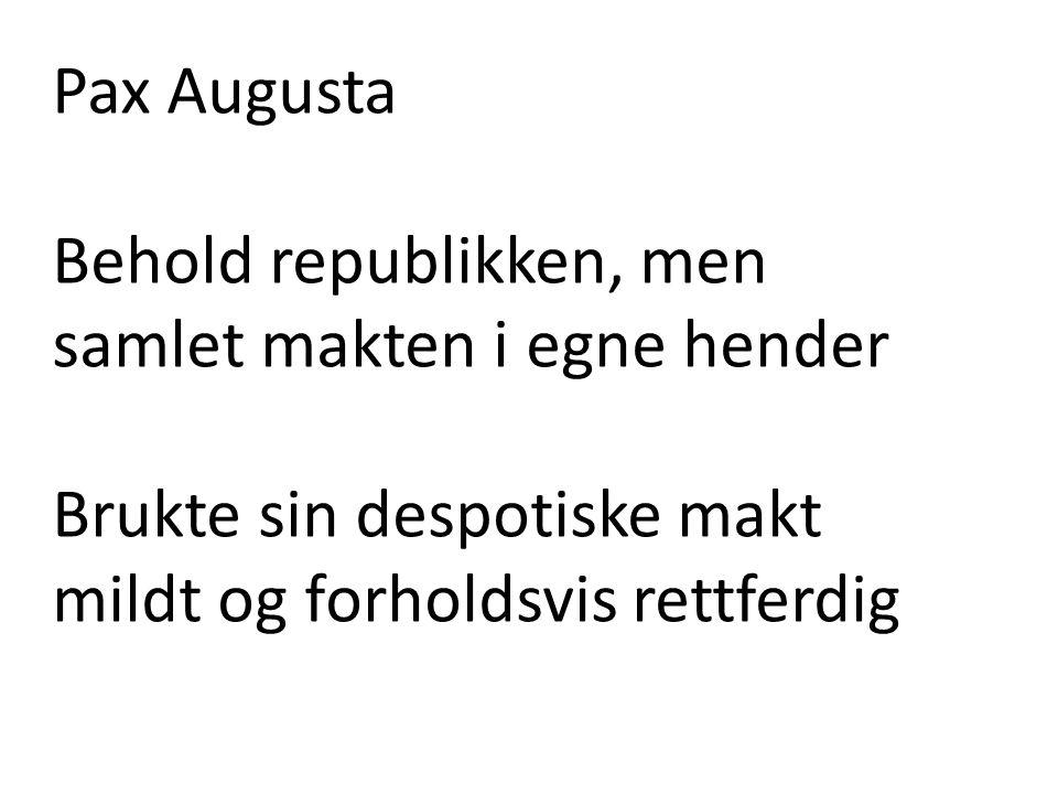 Pax Augusta Behold republikken, men samlet makten i egne hender Brukte sin despotiske makt mildt og forholdsvis rettferdig