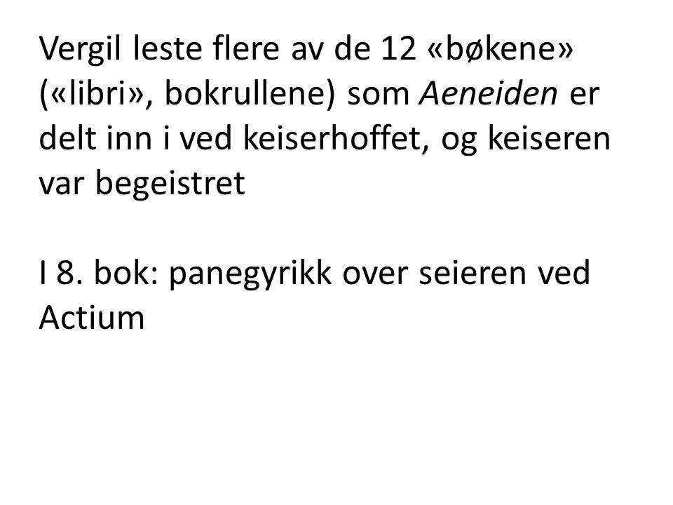Vergil leste flere av de 12 «bøkene» («libri», bokrullene) som Aeneiden er delt inn i ved keiserhoffet, og keiseren var begeistret I 8. bok: panegyrik