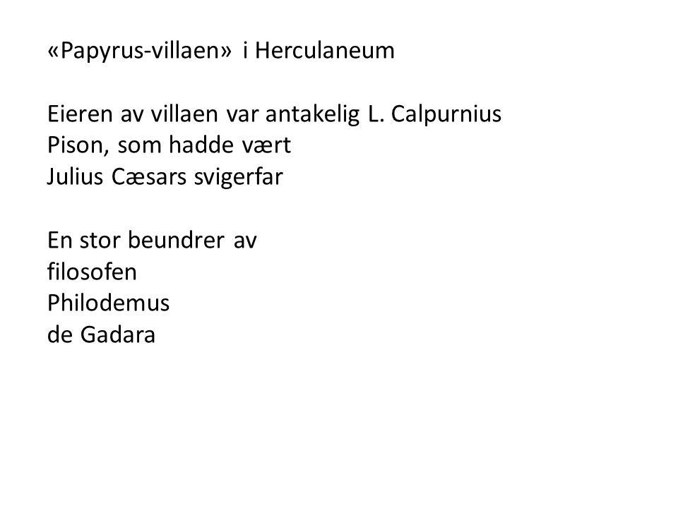«Papyrus-villaen» i Herculaneum Eieren av villaen var antakelig L. Calpurnius Pison, som hadde vært Julius Cæsars svigerfar En stor beundrer av filoso