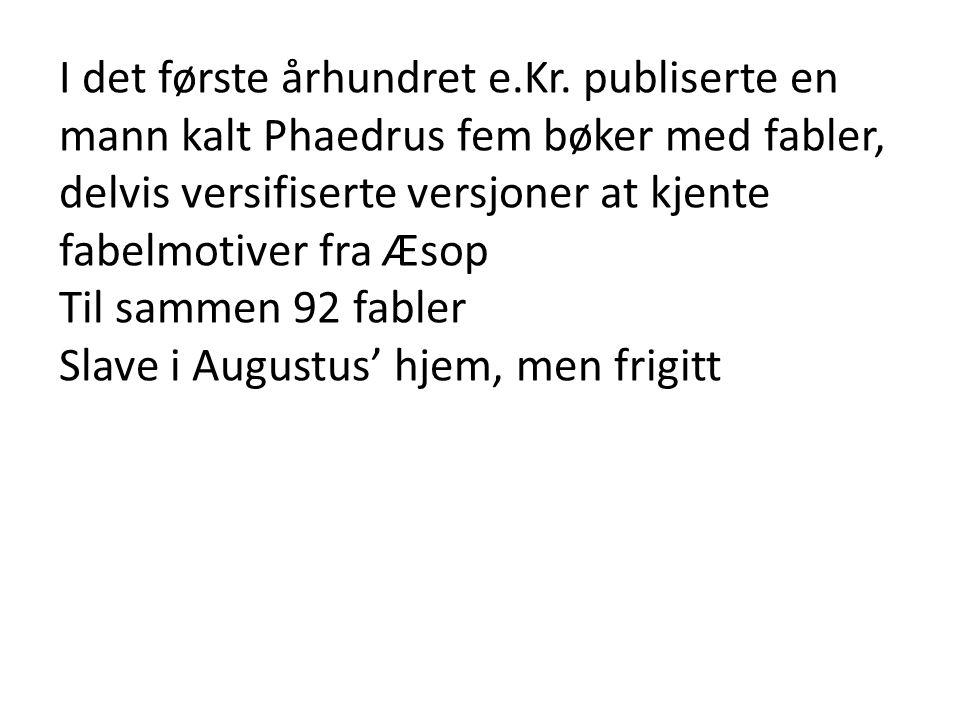 I det første århundret e.Kr. publiserte en mann kalt Phaedrus fem bøker med fabler, delvis versifiserte versjoner at kjente fabelmotiver fra Æsop Til