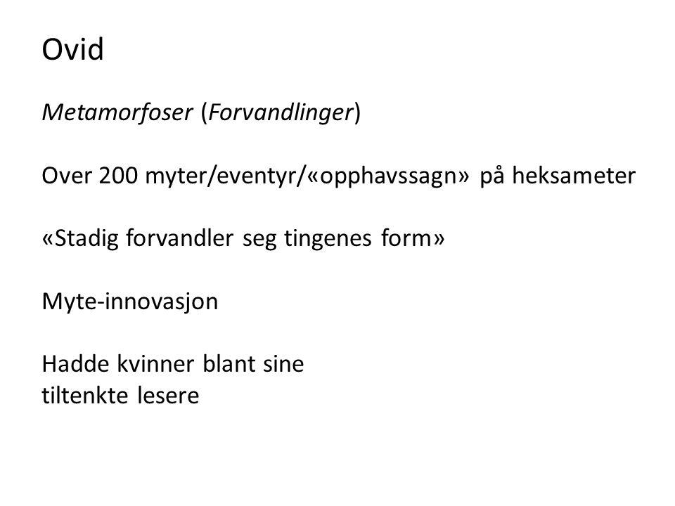 Ovid Metamorfoser (Forvandlinger) Over 200 myter/eventyr/«opphavssagn» på heksameter «Stadig forvandler seg tingenes form» Myte-innovasjon Hadde kvinn