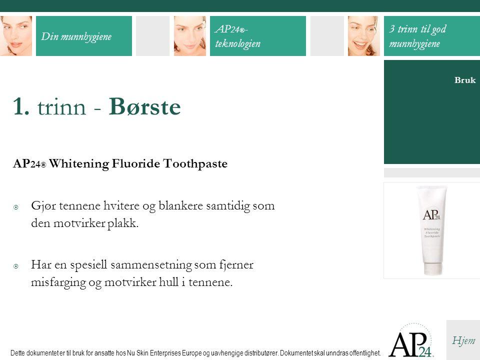 Din munnhygiene AP 24 ® - teknologien 3 trinn til god munnhygiene Hjem Dette dokumentet er til bruk for ansatte hos Nu Skin Enterprises Europe og uavh