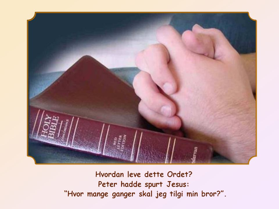 Hvordan leve dette Ordet? Peter hadde spurt Jesus: Hvor mange ganger skal jeg tilgi min bror? .
