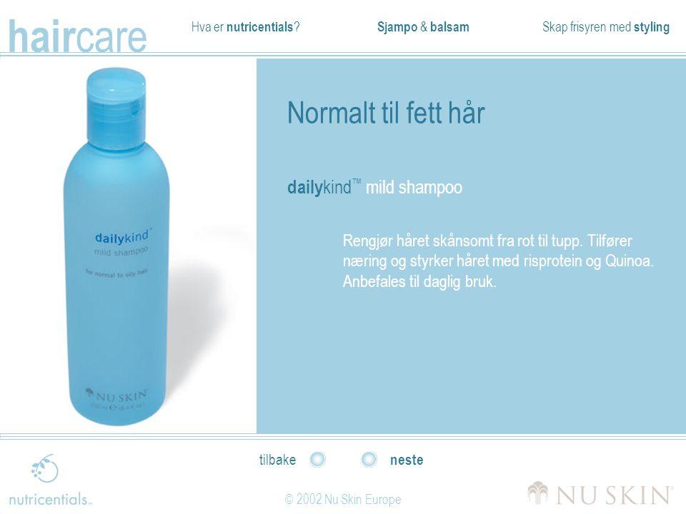 Hva er nutricentials ? Sjampo & balsam Skap frisyren med styling hair care © 2002 Nu Skin Europe neste tilbake Normalt til fett hår daily kind ™ mild