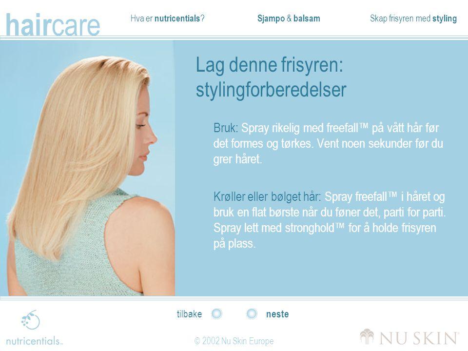 Hva er nutricentials ? Sjampo & balsam Skap frisyren med styling hair care © 2002 Nu Skin Europe neste tilbake Lag denne frisyren: stylingforberedelse