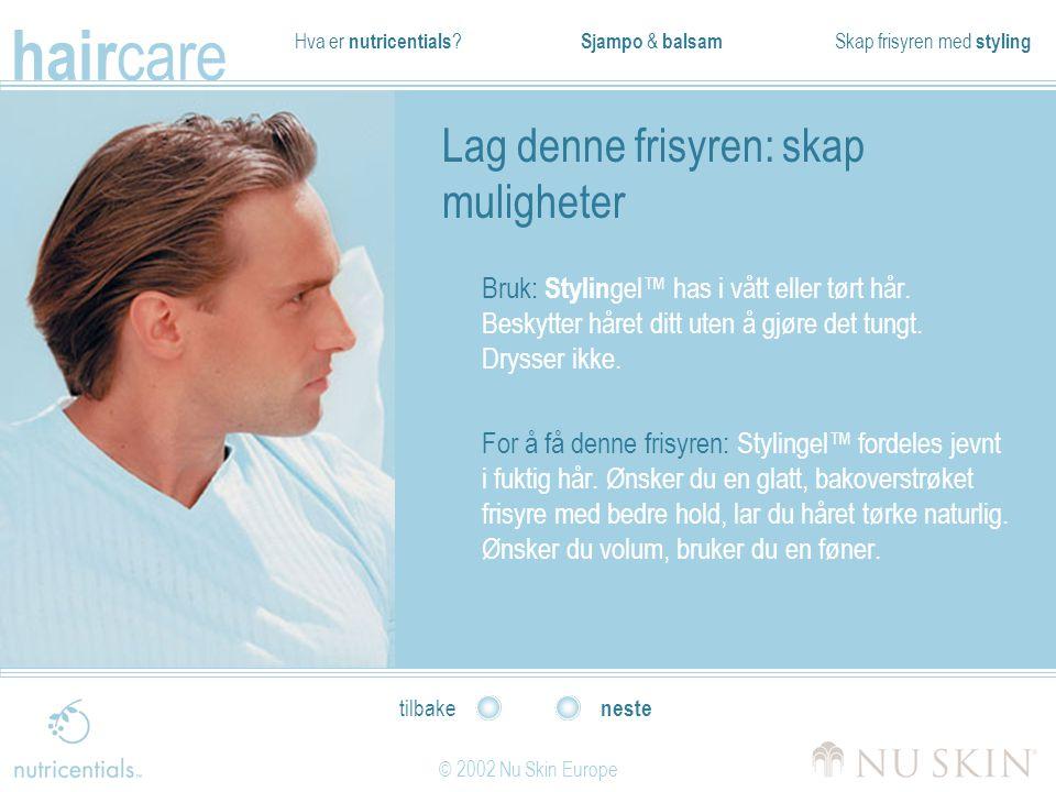 Hva er nutricentials ? Sjampo & balsam Skap frisyren med styling hair care © 2002 Nu Skin Europe neste tilbake Lag denne frisyren: skap muligheter Bru