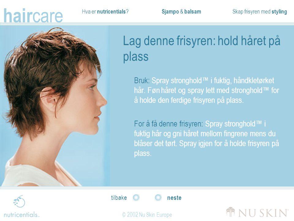 Hva er nutricentials ? Sjampo & balsam Skap frisyren med styling hair care © 2002 Nu Skin Europe neste tilbake Lag denne frisyren: hold håret på plass
