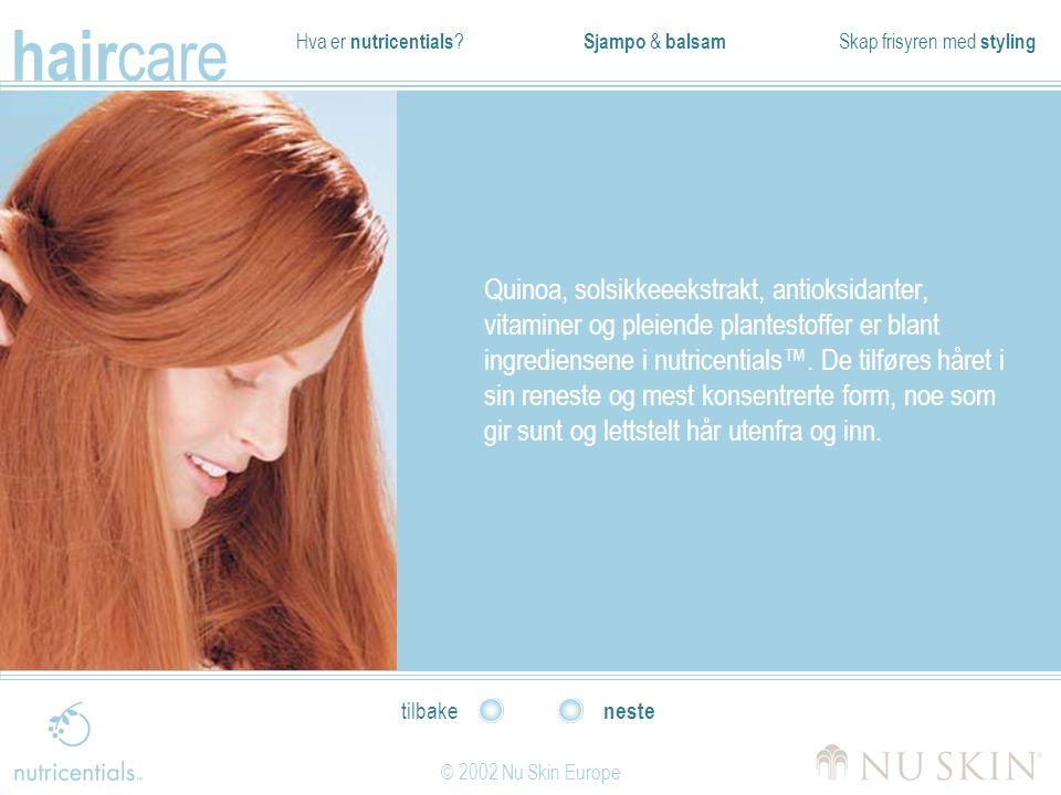 Hva er nutricentials ? Sjampo & balsam Skap frisyren med styling hair care © 2002 Nu Skin Europe neste tilbake Quinoa, solsikkeeekstrakt, antioksidant