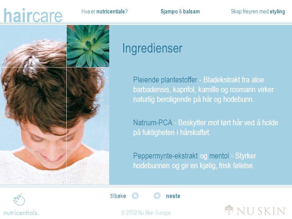 Hva er nutricentials ? Sjampo & balsam Skap frisyren med styling hair care © 2002 Nu Skin Europe neste tilbake Ingredienser Pleiende plantestoffer - B