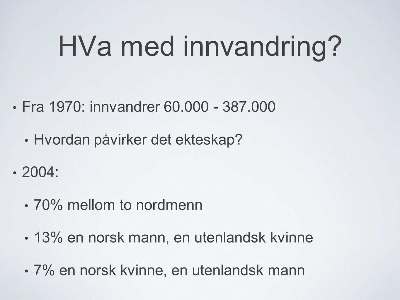 HVa med innvandring? • Fra 1970: innvandrer 60.000 - 387.000 • Hvordan påvirker det ekteskap? • 2004: • 70% mellom to nordmenn • 13% en norsk mann, en
