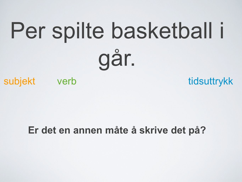 Per spilte basketball i går. subjektverb tidsuttrykk Er det en annen måte å skrive det på?