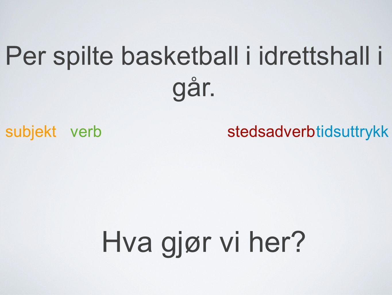Per spilte basketball i idrettshall i går. subjektverb tidsuttrykk stedsadverb Hva gjør vi her?