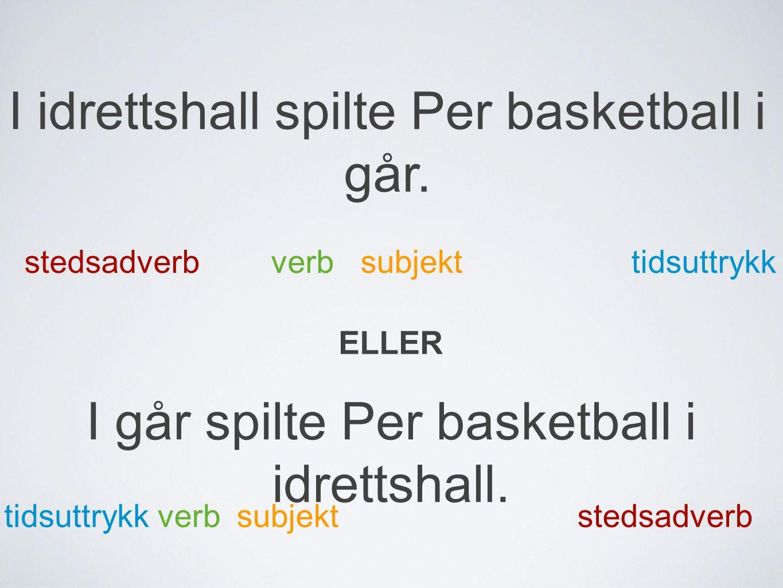 I idrettshall spilte Per basketball i går. subjektverb tidsuttrykk stedsadverb I går spilte Per basketball i idrettshall. ELLER tidsuttrykk stedsadver