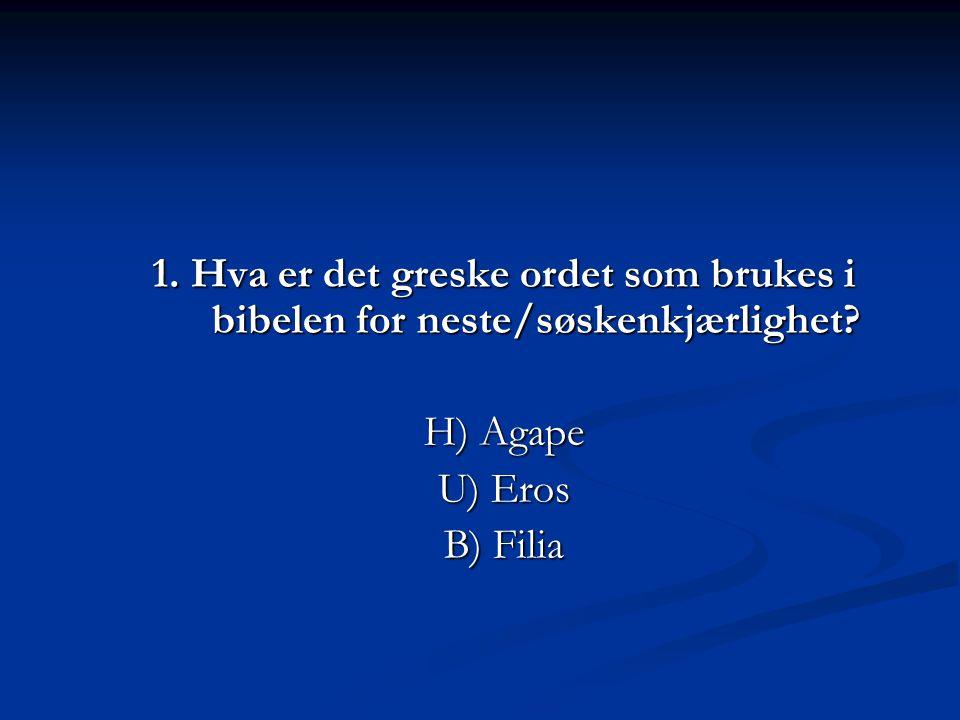  2. Hva er det greske ordet som brukes i bibelen for Guds kjærlighet? H) Agape U) Eros B) Porneia