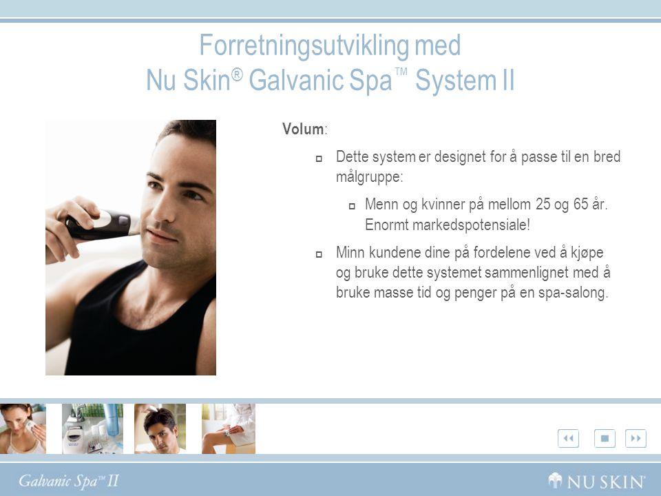 Forretningsutvikling med Nu Skin ® Galvanic Spa ™ System II Volum :  Dette system er designet for å passe til en bred målgruppe:  Menn og kvinner på mellom 25 og 65 år.