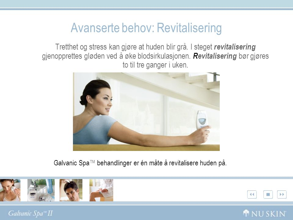 Nu Skin ® Galvanic Spa ™ System II Galvanic Spa System II er et patentert apparat med fire utskiftbare elektrode for ansikt, hodebunn og kropp:  Ansiktselektrode – En glatt og bred elektrode som renser i dybden og gir ansiktet en forfriskende følelse.