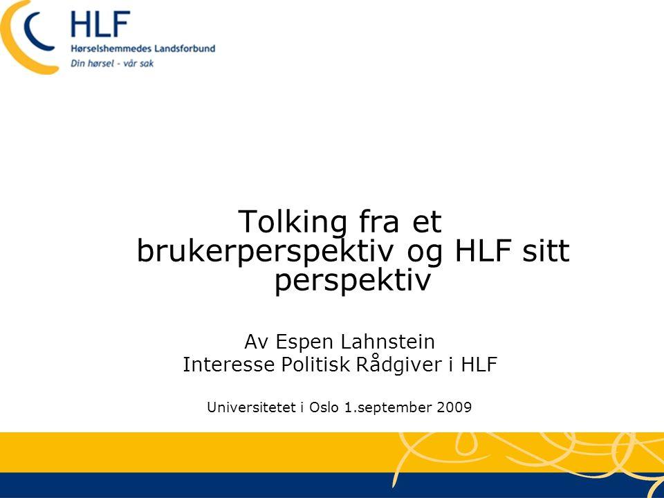 Tolking fra et brukerperspektiv og HLF sitt perspektiv Av Espen Lahnstein Interesse Politisk Rådgiver i HLF Universitetet i Oslo 1.september 2009
