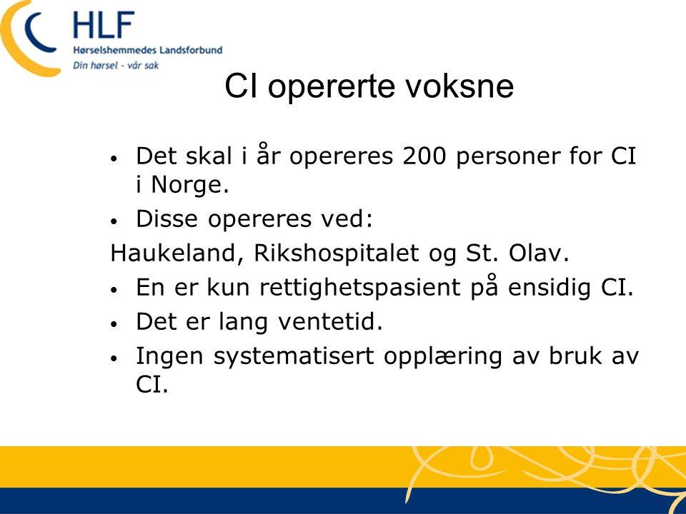 CI opererte voksne • Det skal i år opereres 200 personer for CI i Norge. • Disse opereres ved: Haukeland, Rikshospitalet og St. Olav. • En er kun rett