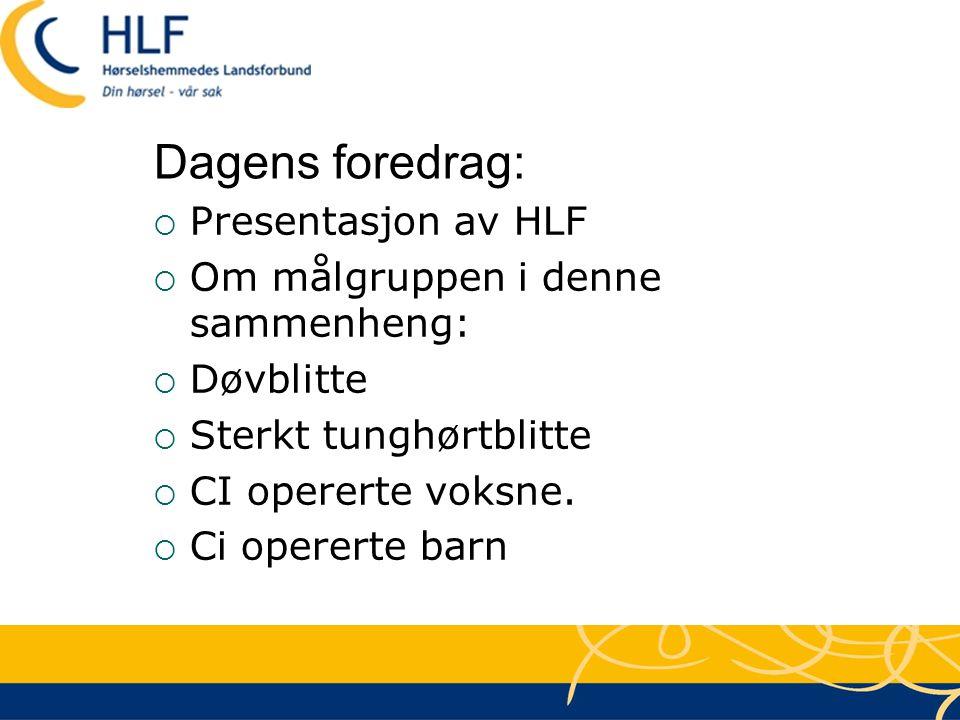 Dagens foredrag:  Presentasjon av HLF  Om målgruppen i denne sammenheng:  Døvblitte  Sterkt tunghørtblitte  CI opererte voksne.  Ci opererte bar
