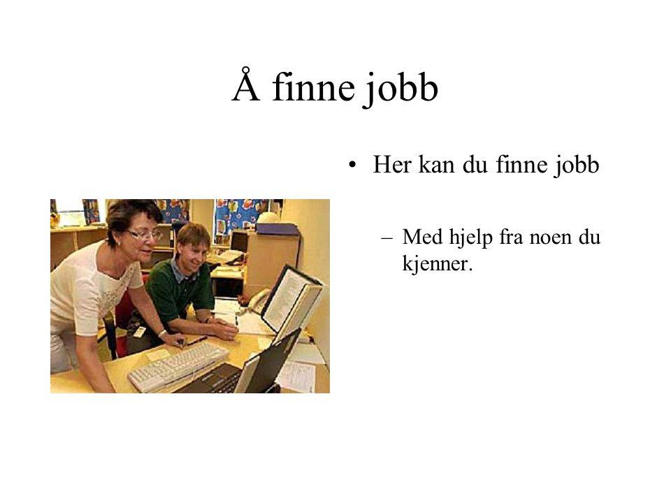 Å finne jobb •Her kan du finne jobb –Med hjelp fra noen du kjenner.