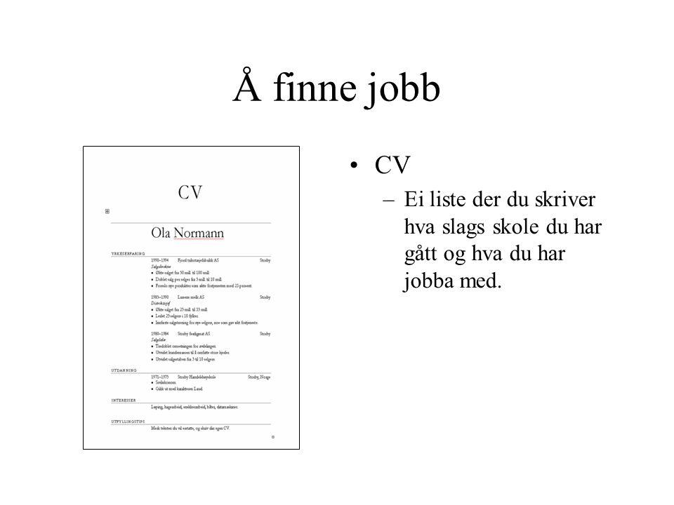 Å finne jobb •CV –Ei liste der du skriver hva slags skole du har gått og hva du har jobba med.