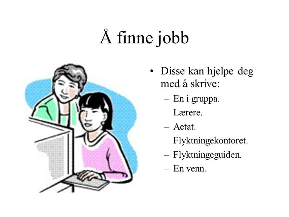 Å finne jobb •Disse kan hjelpe deg med å skrive: –En i gruppa. –Lærere. –Aetat. –Flyktningekontoret. –Flyktningeguiden. –En venn.