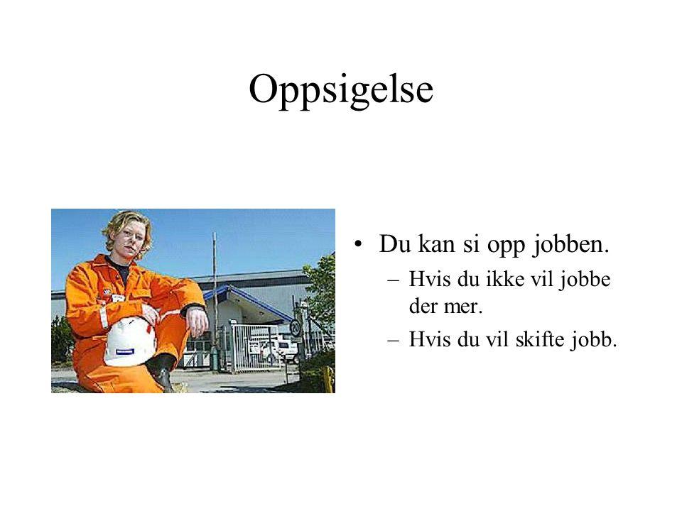 Oppsigelse •Du kan si opp jobben. –Hvis du ikke vil jobbe der mer. –Hvis du vil skifte jobb.