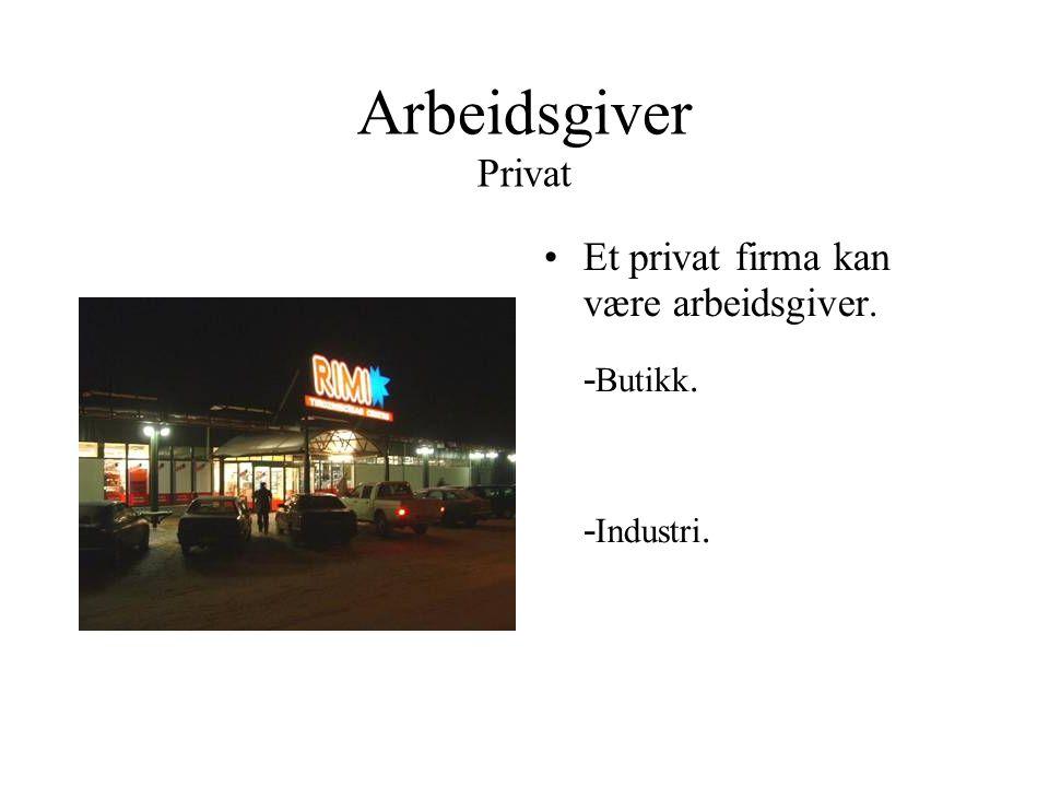 Arbeidsgiver Privat •Et privat firma kan være arbeidsgiver. - Butikk. - Industri.