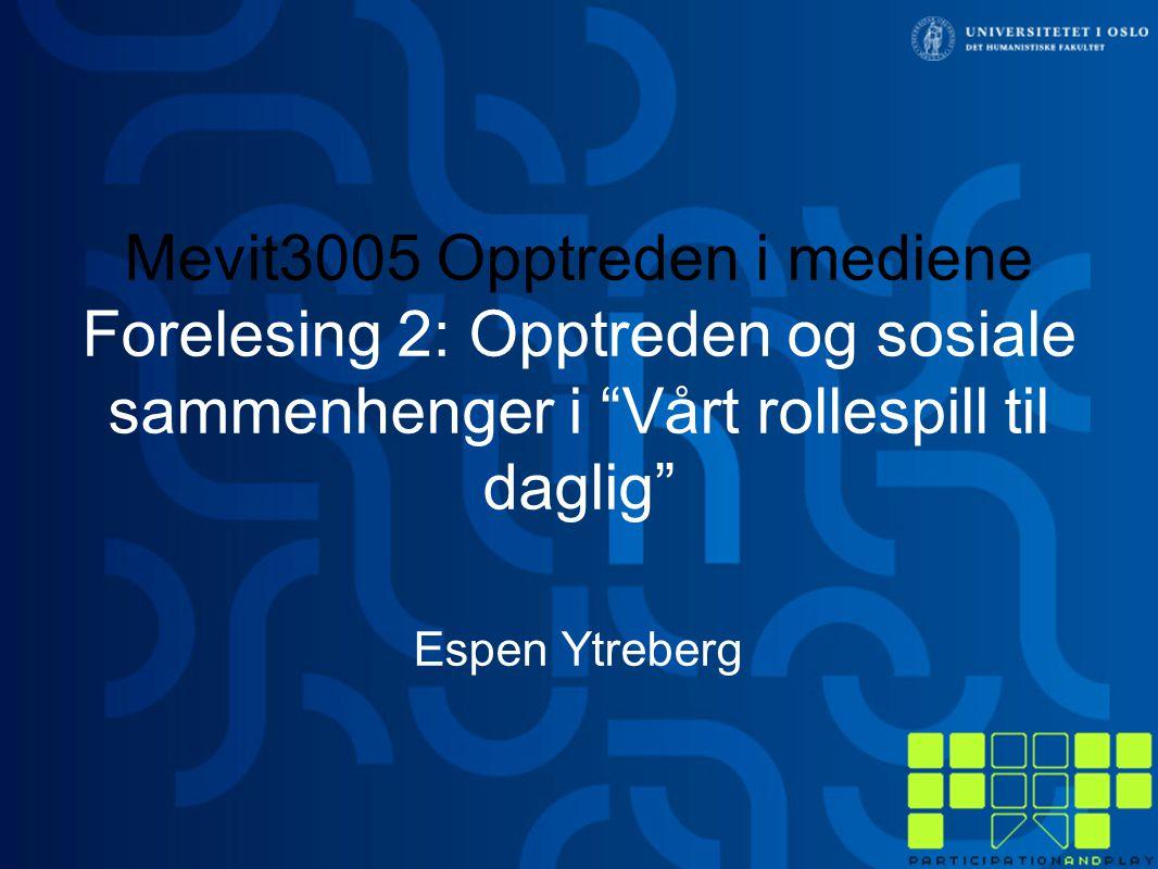 Mevit3005 Opptreden i mediene Forelesing 2: Opptreden og sosiale sammenhenger i Vårt rollespill til daglig Espen Ytreberg