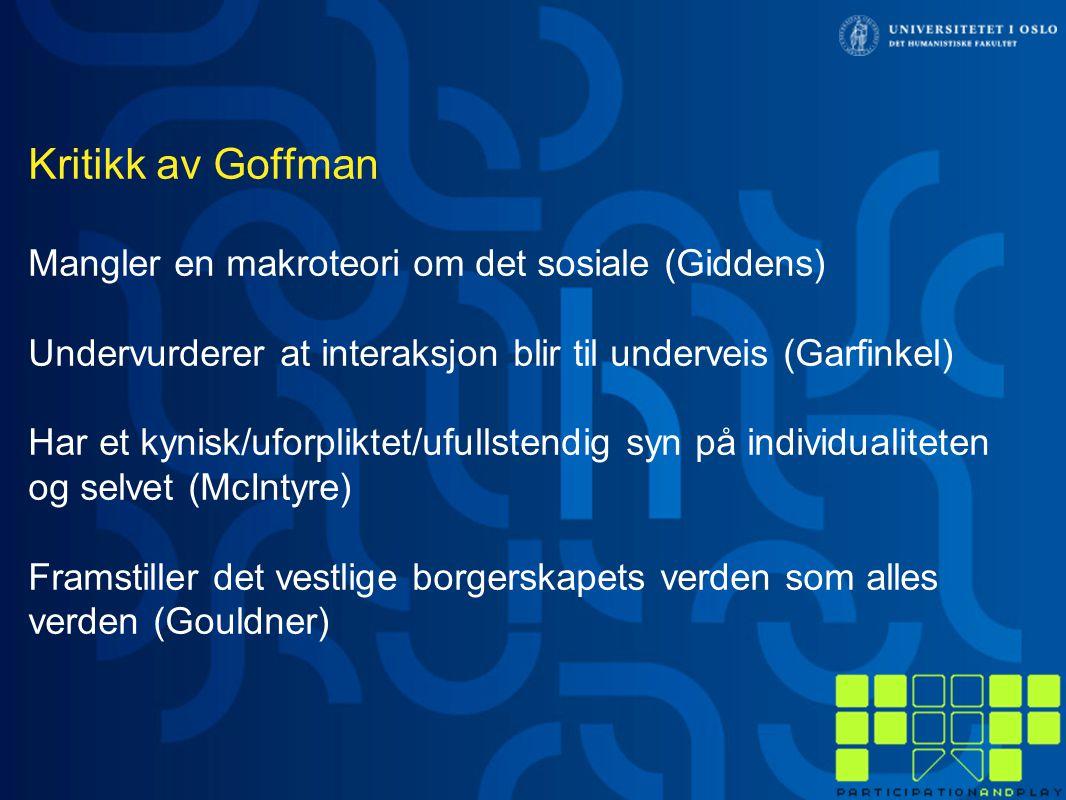 Kritikk av Goffman Mangler en makroteori om det sosiale (Giddens) Undervurderer at interaksjon blir til underveis (Garfinkel) Har et kynisk/uforpliktet/ufullstendig syn på individualiteten og selvet (McIntyre) Framstiller det vestlige borgerskapets verden som alles verden (Gouldner)
