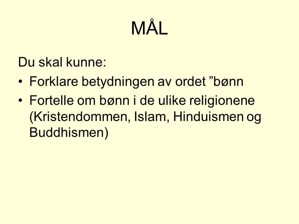 MÅL Du skal kunne: •Forklare betydningen av ordet bønn •Fortelle om bønn i de ulike religionene (Kristendommen, Islam, Hinduismen og Buddhismen)