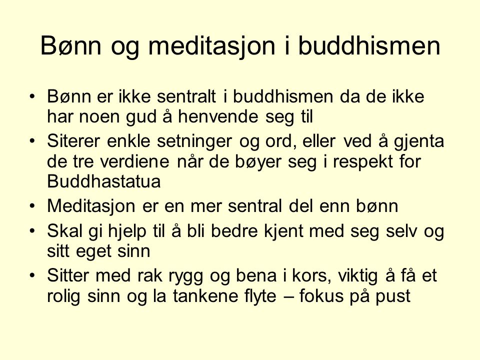 Bønn og meditasjon i buddhismen •Bønn er ikke sentralt i buddhismen da de ikke har noen gud å henvende seg til •Siterer enkle setninger og ord, eller ved å gjenta de tre verdiene når de bøyer seg i respekt for Buddhastatua •Meditasjon er en mer sentral del enn bønn •Skal gi hjelp til å bli bedre kjent med seg selv og sitt eget sinn •Sitter med rak rygg og bena i kors, viktig å få et rolig sinn og la tankene flyte – fokus på pust