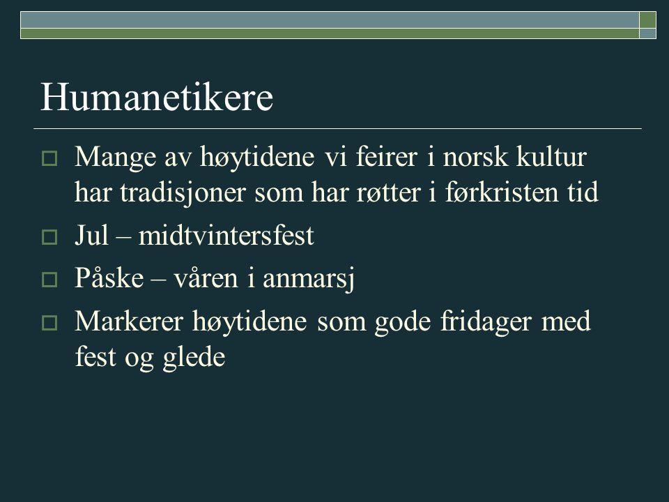 Humanetikere  Mange av høytidene vi feirer i norsk kultur har tradisjoner som har røtter i førkristen tid  Jul – midtvintersfest  Påske – våren i a