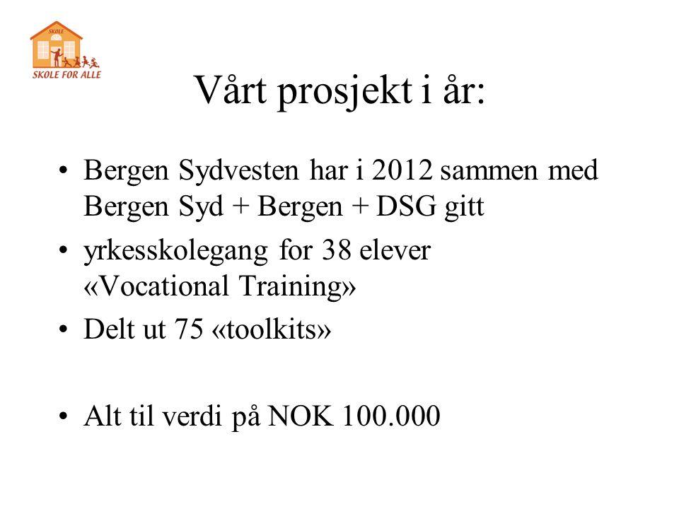 Vårt prosjekt i år: •Bergen Sydvesten har i 2012 sammen med Bergen Syd + Bergen + DSG gitt •yrkesskolegang for 38 elever «Vocational Training» •Delt u