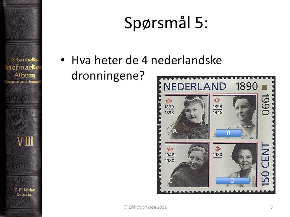 Spørsmål 5: 6 • Hva heter de 4 nederlandske dronningene D D B B © Erik Strømsøe 2012 A C